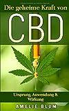CBD: Die geheime Kraft von CBD - Ursprung, Anwendung & Wirkung: Was Sie alles über CBD wissen sollten und wie Sie CBD bei Schmerzen, Stress, Schlafstörungen und Depressionen effizient...