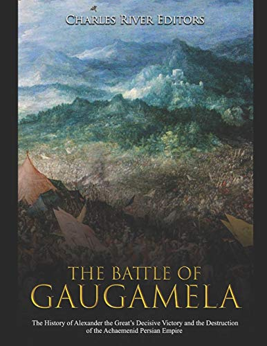 The Battle of Gaugamela: The History of Alexander the Great's Decisive Victory and the Destruction of the Achaemenid Persian Empire
