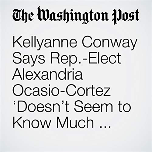 Kellyanne Conway Says Rep.-Elect Alexandria Ocasio-Cortez 'Doesn't Seem to Know Much About Anything' audiobook cover art