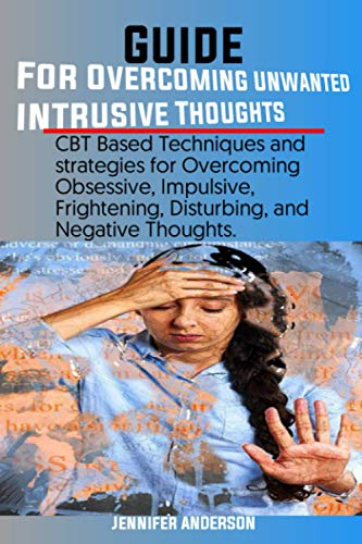 Guide for Overcoming Unwanted Intrusive Thoughts: CBT Based Techniques and strategies for Overcoming Obsessive, Impulsive, Frightening, Disturbing, and Negative Thoughts