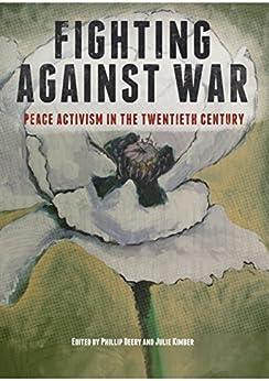 Fighting Against War: Peace Activism in the Twentieth Century by [Julie Kimber, Phillip Deery]