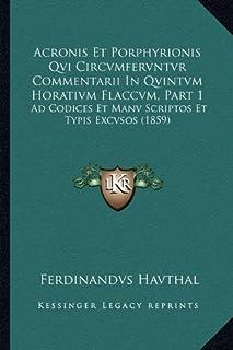Acronis Et Porphyrionis Qvi Circvmfervntvr Commentarii in Qvintvm Horativm Flaccvm, Part 1: Ad Codices Et Manv Scriptos Et...