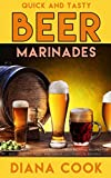 Quick and Tasty Beer Marinades: Top 50 Award-Winning Oktoberfest Beer Festival Recipes for Beef,...
