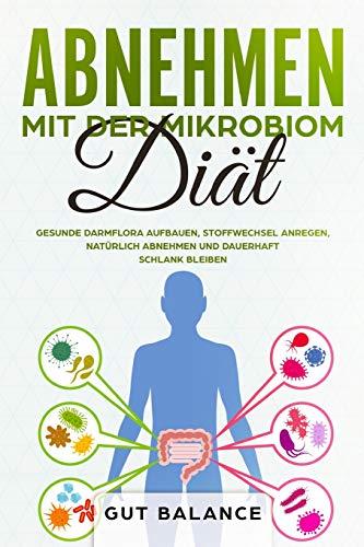 Abnehmen mit der Mikrobiom-Diät: Gesunde Darmflora aufbauen, Stoffwechsel anregen, natürlich abnehmen und dauerhaft schlank bleiben (Diätplan zum Abnehmen durch Darmsanierung)