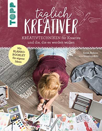 Täglich kreativer: Kreativtechniken für Kreative und alle, die es werden wollen. Inkl. Blanko-Booklet für eigene Ideen. Mit Sinah Birkner von \'kreativgefühl\'