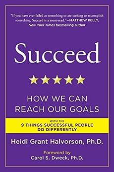 Succeed: How We Can Reach Our Goals by [Heidi Grant Halvorson Ph.D., Carol S. Dweck]