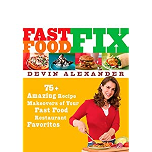 Fast Food Fix: 75+ Amazing Recipe Makeovers of Your Fast Food Restaurant Favorites: A Cookbook