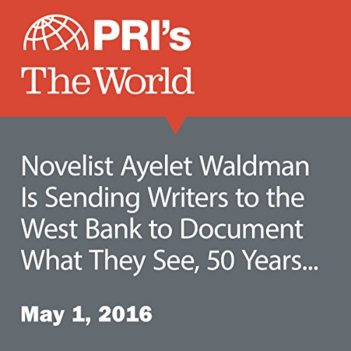 Novelist Ayelet Waldman Is Sending Writers to the West Bank to Document What They See, 50 Years into Occupation audiobook cover art