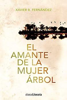 El amante de la mujer árbol (Alianza Literaria (AL)) de [Xavier B. Fernández]