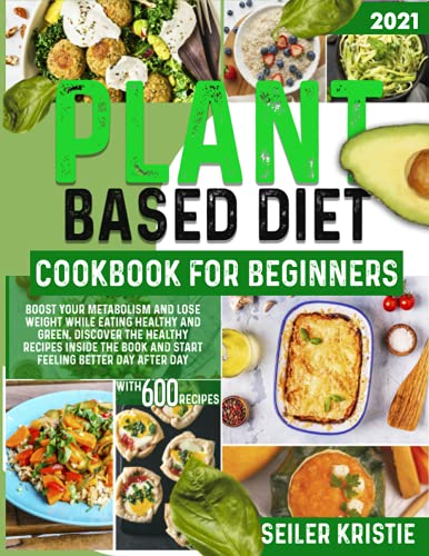 Plant-Based Diet Cookbook For Beginners: Boost Your Metabolism And Lose Weight While Eating Healthy And Green. Discover The Healthy Recipes Inside The Book And Start Feeling Better Day After Day