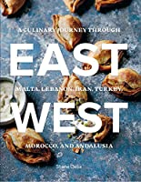 East / West: A Culinary Journey Through Malta, Lebanon, Iran, Turkey, Morocco, and Andalucia