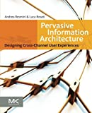 Pervasive Information Architecture: Designing Cross-Channel User Experiences by Andrea Resmini Luca Rosati(2011-04-13)