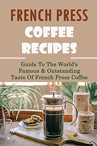 French Press Coffee Recipes: Guide To The World\'s Famous & Outstanding Taste Of French Press Coffee: How To Use French Press To Create The Best Coffee Drinks