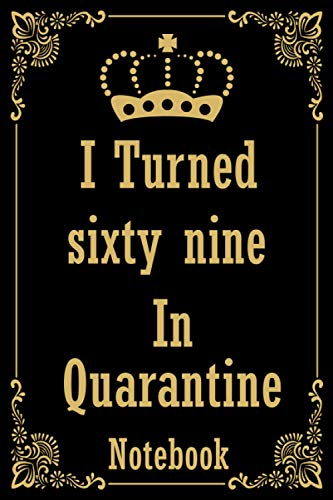 I Turned sixty nine In Quarantine Notebook: Lockdown Birthday journal for women, girls, men, boys / Happy 69th Bday 69 Years Old Gift Ideas for Kids, ... father, mother / Funny gag Card Alternative.