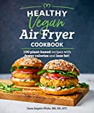 Healthy Vegan Air Fryer Cookbook: 100 Plant-Based Recipes with Fewer Calories and Less Fat (Healthy Cookbook)