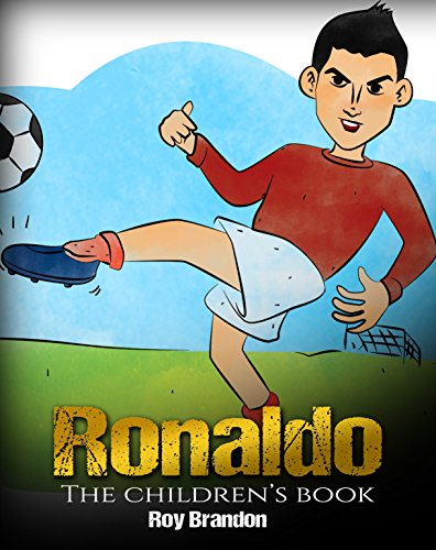 Ronaldo: The Children's Book. Fun, Inspirational and Motivational Life Story of Cristiano Ronaldo - One of The Best Soccer Players in History. (Soccer Book For Kids)