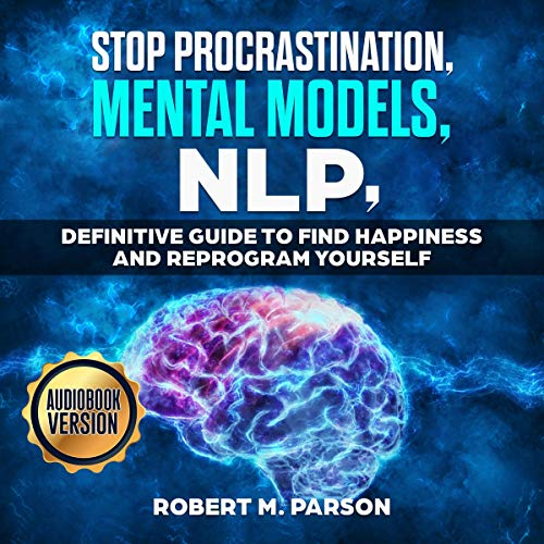 Stop Procrastination, Mental Models and NLP: Definitive Guide to Find Happiness and Reprogram Yourself  By  cover art