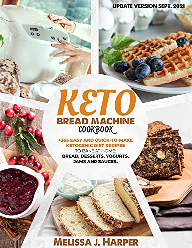 Keto Bread Machine Cookbook: The Ultimate Guide With +365 Delicious, Easy and Quick-To-Make Ketogenic Diet Recipes To Bake At Home: Low Carb Loaves Of Bread, Desserts, Sauces, And Much More.