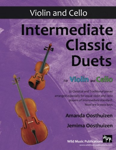Intermediate Classic Duets for Violin and Cello: 22 Classical and Traditional pieces arranged especially for equal players of intermediate standard. Most are in easy keys.