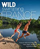 Wild Swimming France: 750 Most Beautiful Rivers, Lakes, Waterfalls and Natural Ponds