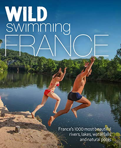 Wild Swimming France (second edition): 1000 most beautiful rivers, lakes, waterfalls, hot springs & natural pools of France (English Edition)