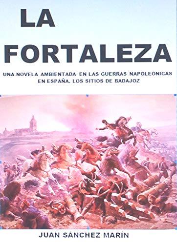 LA FORTALEZA: Novela ambientada en las Guerras Napoleónicas en España. Los sitios de Badajoz eBook: Marin, Juan Sanchez: Amazon.es: Tienda Kindle