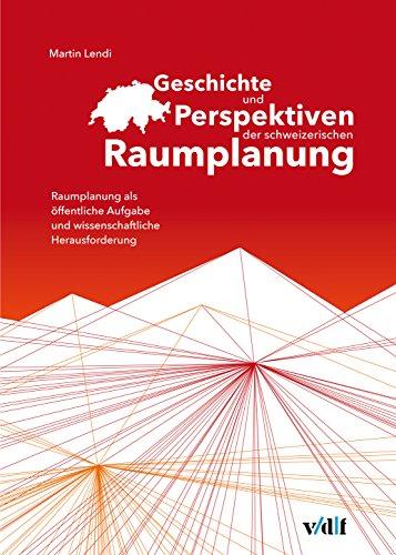 Geschichte und Perspektiven der schweizerischen Raumplanung: Raumplanung als öffentliche Aufgabe und wissenschaftliche Herausforderung