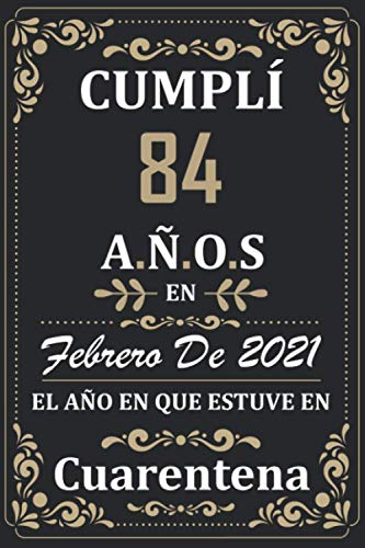 Cumplí 84 Años en febrero de 2021 el año en que estuve en cuarentena: Regalos de cumpleaños confinamiento 84 años para mujeres y hombres y niño y ... para un cumpleaños. Apuntes o Agenda o Diario