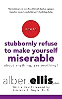 How to Stubbornly Refuse to Make Yourself Miserable: About Anything, Yes Anything!