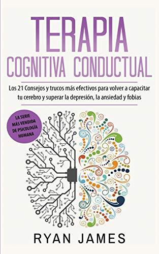 Terapia cognitiva conductual: Los 21 consejos y trucos más efectivos para volver a capacitar tu cerebro y superar la depresión, la ansiedad y fobias
