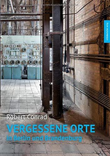 Vergessene Orte in Berlin und Brandenburg: Bild-Text-Band