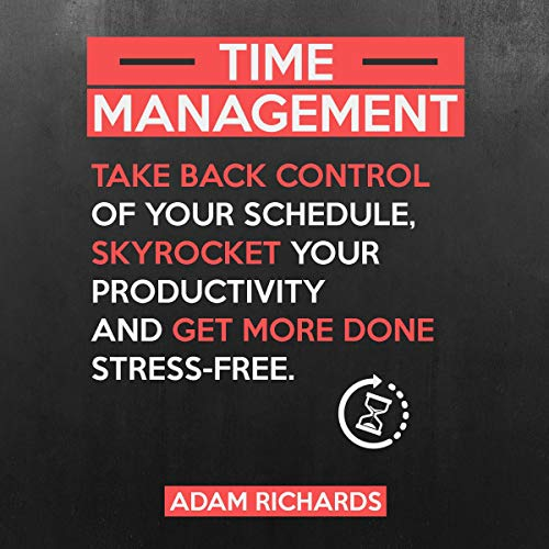 Time Management: Take Back Control of Your Schedule, Skyrocket Your Productivity, and Get More Done Stress-Free audiobook cover art