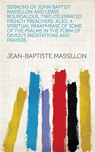 Sermons of John Baptist Massillon and Lewis Bourdaloue, Two Celebrated French Preachers: Also, a Spiritual Paraphrase of Some of the Psalms in the Form ... Meditations and Prayers (English Edition)