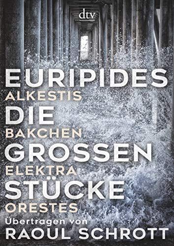 Die großen Stücke: Alkestis, Bakchen, Elektra, Orestes, Übertragen von Raoul Schrott