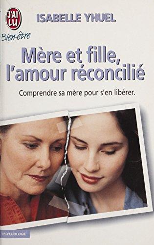 Mère et fille : l'amour réconcilié (J'ai lu Bien-être t. 7161)