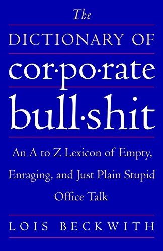 The Dictionary of Corporate Bullshit: An A to Z Lexicon of Empty, Enraging, and Just Plain Stupid...