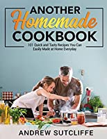 Another Homemade Cookbook: 101 Quick and Tasty Recipes You Can Easily Made at Home Everyday
