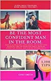 BE THE MOST CONFIDENT MAN IN THE ROOM. The Secret Code to Achieve Apex Confidence. Own the Room for Public Speaking, Attracting Women and Networking: 1198 Tips (Alpha Male Training Book 1)