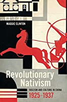 Revolutionary Nativism: Fascism and Culture in China, 1925-1937