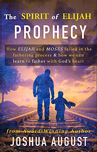 The Spirit of Elijah Prophecy: How Elijah and Moses failed in the fathering process & how we can learn to father with God's heart.