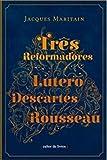 Três Reformadores. Lutero, Descartes, Rousseau