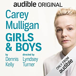 Girls & Boys                   Written by:                                                                                                                                 Dennis Kelly                               Narrated by:                                                                                                                                 Carey Mulligan                      Length: 1 hr and 46 mins     59 ratings     Overall 4.7