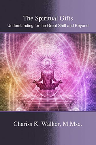 Book: The Spiritual Gifts - Understanding for the Great Shift and Beyond by Chariss K. Walker