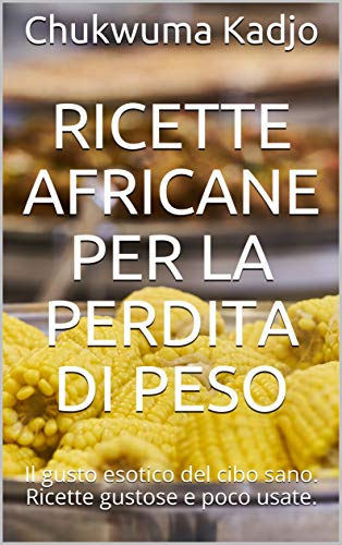Ricette africane per la perdita di peso: Il gusto esotico del cibo sano. Gustose e poco usate.