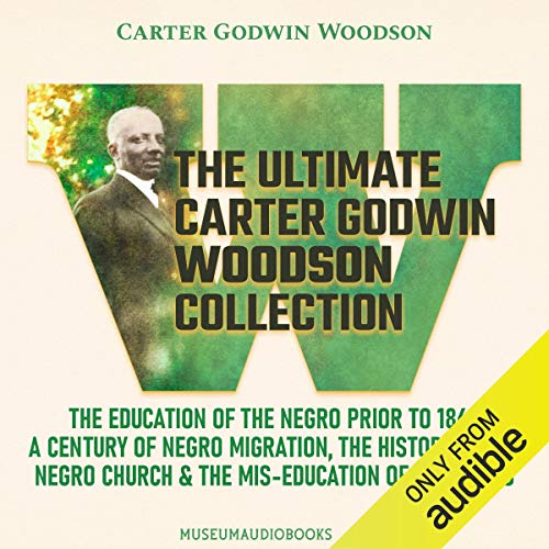 The Ultimate Carter Godwin Woodson Collection: The Education of the Negro Prior to 1861, A Century of Negro Migration, The History of the Negro Church, & The Mis-Education of the Negro Audiobook By Carter Godwin Woodson cover art
