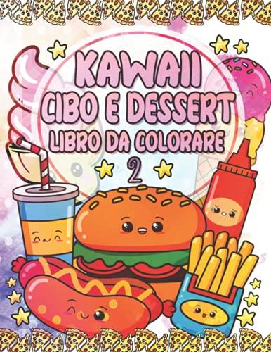 Kawaii Cibo e Dessert Libro da Colorare 2: Cupcake unicorno super carini, gelato, frutta, pizza, hamburger, bevande e altre adorabili immagini da ... di ritorno a scuola per ragazzi e ragazze