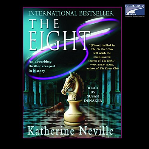 The Eight     A Novel              By:                                                                                                                                 Katherine Neville                               Narrated by:                                                                                                                                 Susan Denaker                      Length: 7 hrs and 32 mins     25 ratings     Overall 3.8