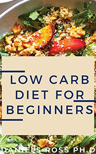 LOW CARB DIET FOR BEGINNERS: The Complete Dietary Solution for Health,Weight Loss & General Wellness