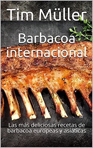 Barbacoa internacional: Las más deliciosas recetas de barbacoa europeas y asiáticas (Spanish Edition)