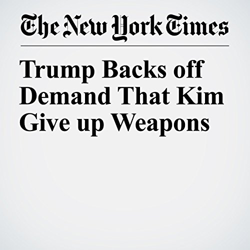 Trump Backs off Demand That Kim Give up Weapons copertina